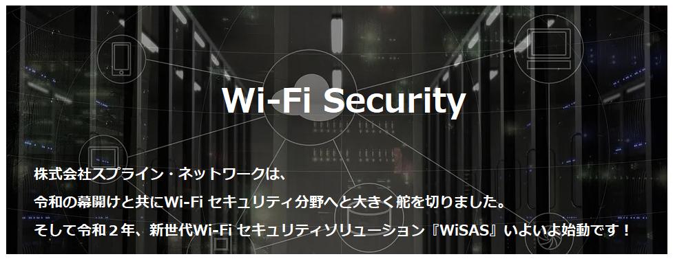 Wi-Fi Security株式会社スプライン・ネットワークは、 令和の幕開けと共にWi-Fi セキュリティ分野へと大きく舵を切りました。そして令和2年、新世代Wi-Fi セキュリティソリューション 『WiSAS』いよいよ始動です!